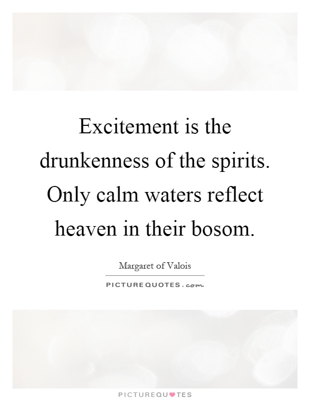 Excitement is the drunkenness of the spirits. Only calm waters reflect heaven in their bosom Picture Quote #1