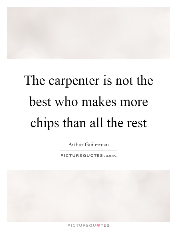 The carpenter is not the best who makes more chips than all the rest Picture Quote #1