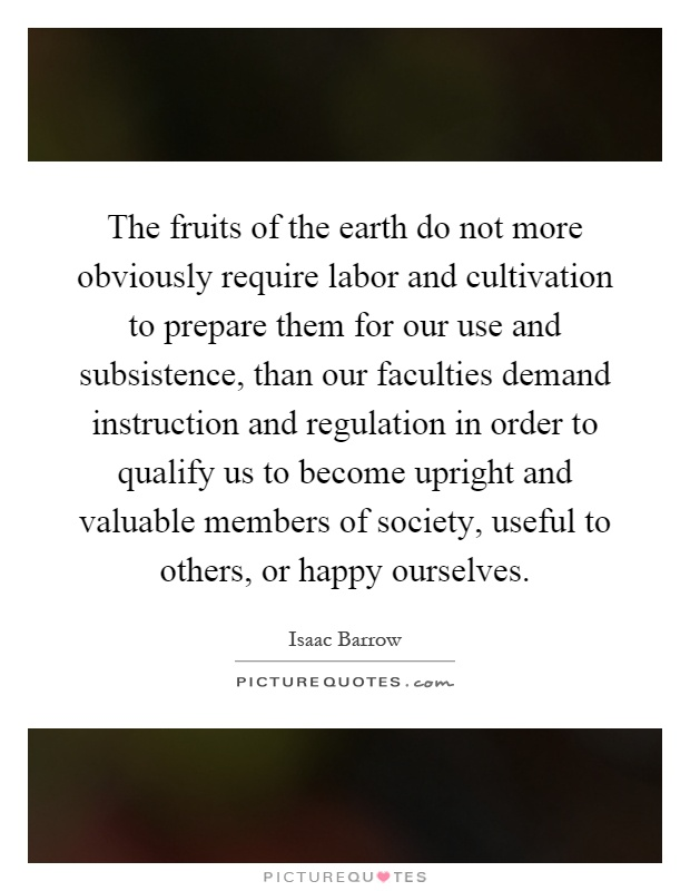 The fruits of the earth do not more obviously require labor and cultivation to prepare them for our use and subsistence, than our faculties demand instruction and regulation in order to qualify us to become upright and valuable members of society, useful to others, or happy ourselves Picture Quote #1