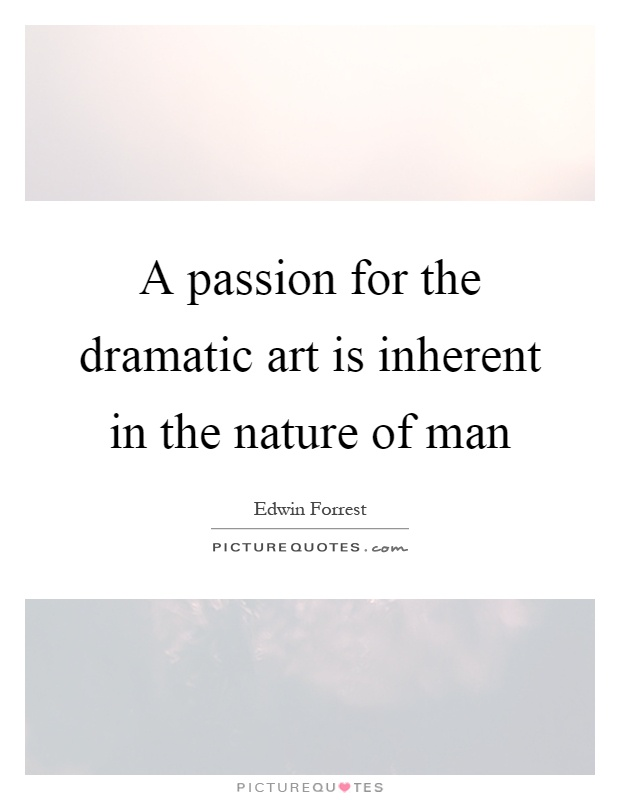 A passion for the dramatic art is inherent in the nature of man Picture Quote #1