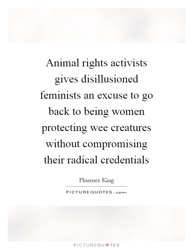 Animal rights activists gives disillusioned feminists an excuse to go back to being women protecting wee creatures without compromising their radical credentials Picture Quote #1