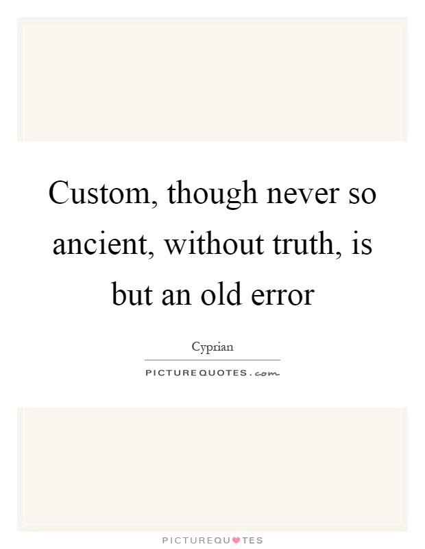 Custom, though never so ancient, without truth, is but an old error Picture Quote #1