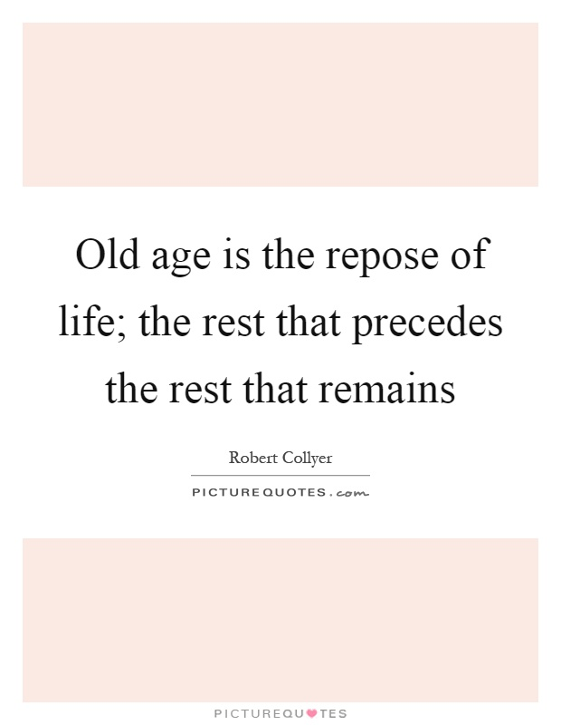 Old age is the repose of life; the rest that precedes the rest that remains Picture Quote #1