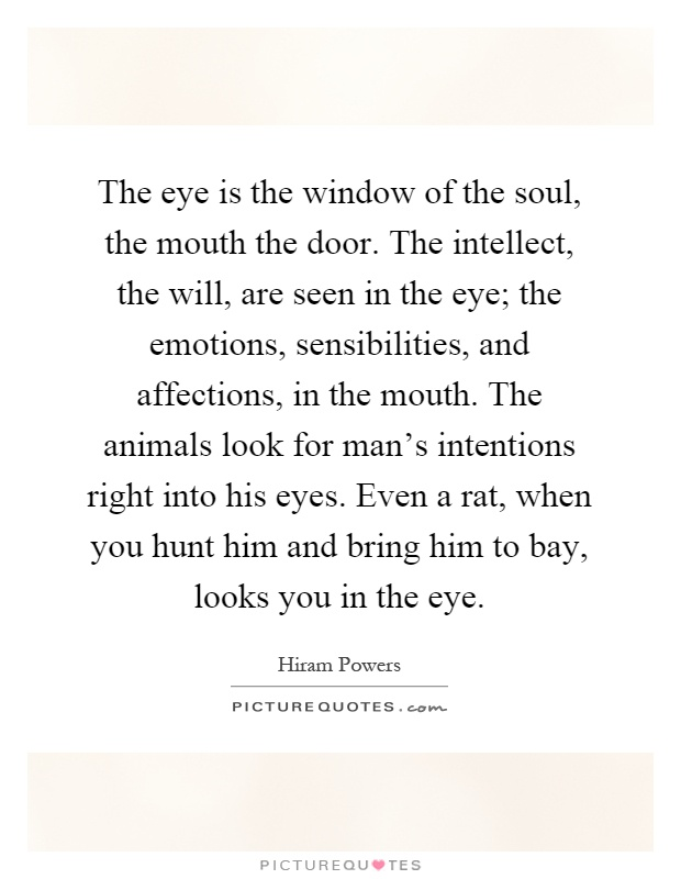 The eye is the window of the soul, the mouth the door. The intellect, the will, are seen in the eye; the emotions, sensibilities, and affections, in the mouth. The animals look for man's intentions right into his eyes. Even a rat, when you hunt him and bring him to bay, looks you in the eye Picture Quote #1