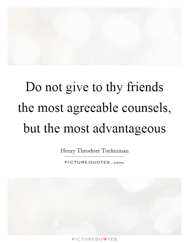 Do not give to thy friends the most agreeable counsels, but the most advantageous Picture Quote #1
