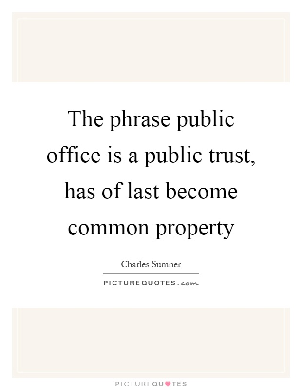 The phrase public office is a public trust, has of last become common property Picture Quote #1