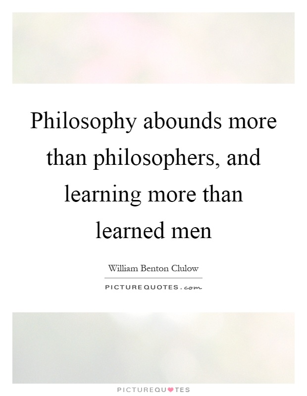 Philosophy abounds more than philosophers, and learning more than learned men Picture Quote #1