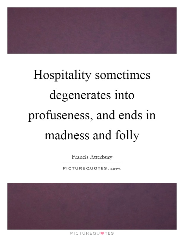 Hospitality sometimes degenerates into profuseness, and ends in madness and folly Picture Quote #1