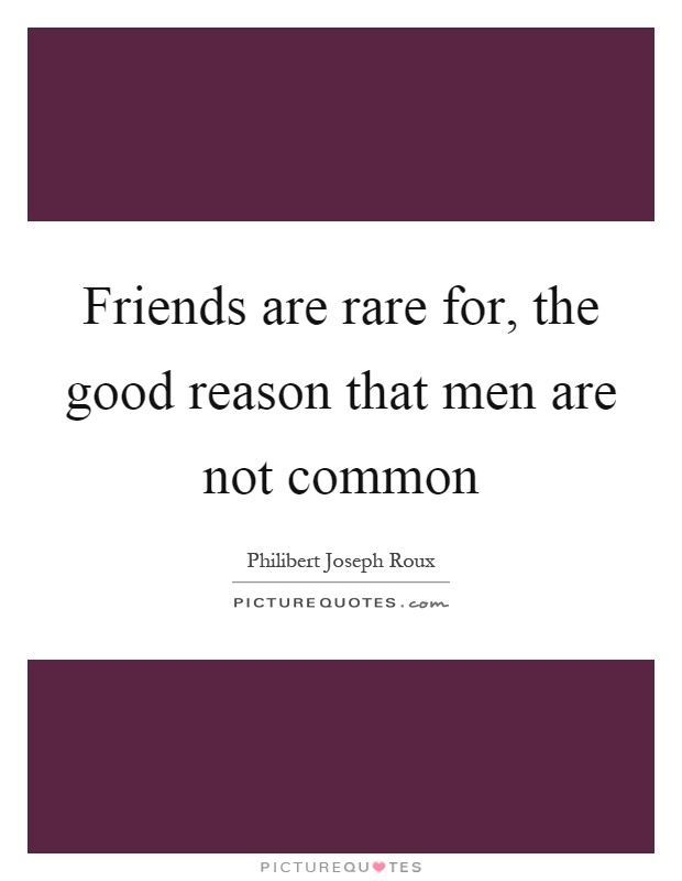 Friends are rare for, the good reason that men are not common Picture Quote #1