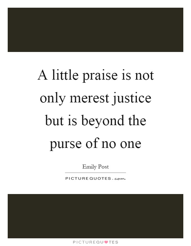 A little praise is not only merest justice but is beyond the purse of no one Picture Quote #1