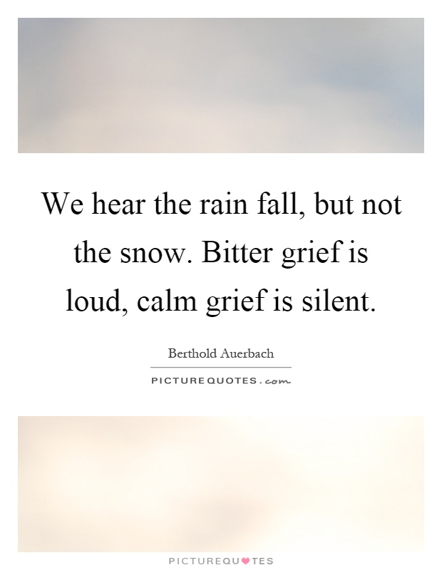 We hear the rain fall, but not the snow. Bitter grief is loud, calm grief is silent Picture Quote #1