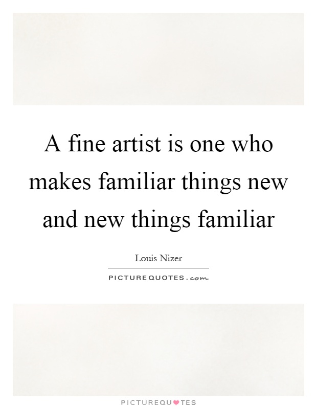 A fine artist is one who makes familiar things new and new things familiar Picture Quote #1