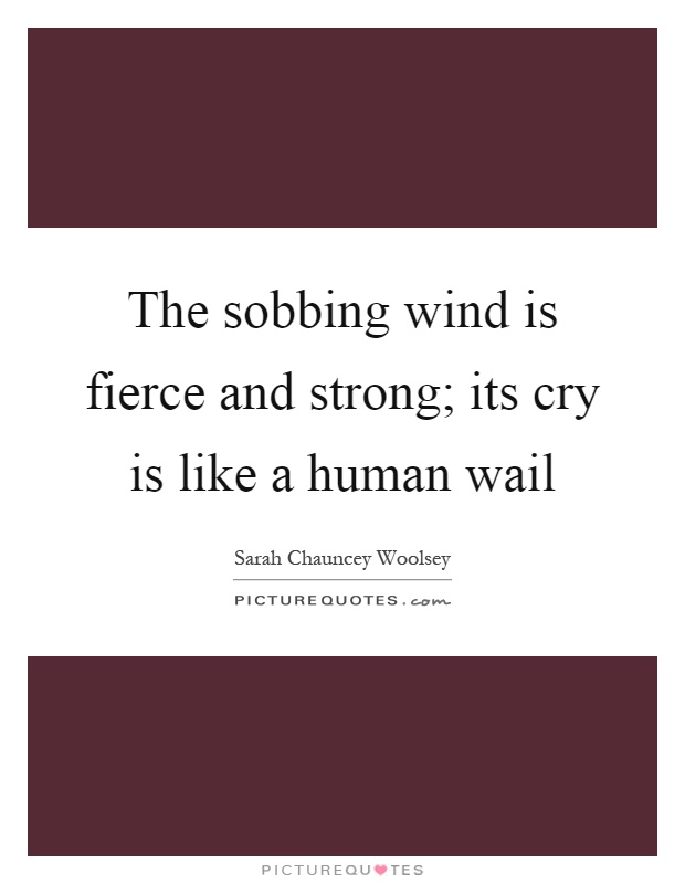 The sobbing wind is fierce and strong; its cry is like a human wail Picture Quote #1