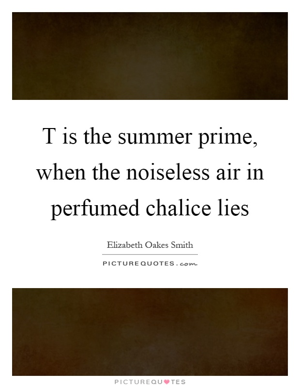 T is the summer prime, when the noiseless air in perfumed chalice lies Picture Quote #1