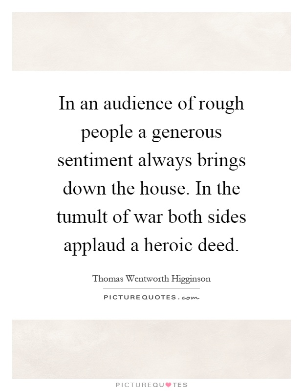 In an audience of rough people a generous sentiment always brings down the house. In the tumult of war both sides applaud a heroic deed Picture Quote #1