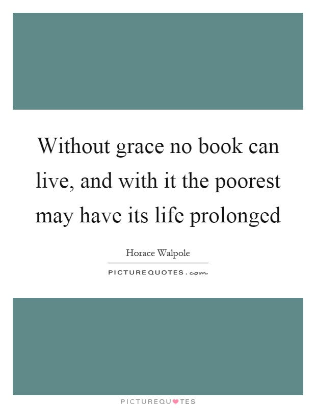 Without grace no book can live, and with it the poorest may have its life prolonged Picture Quote #1