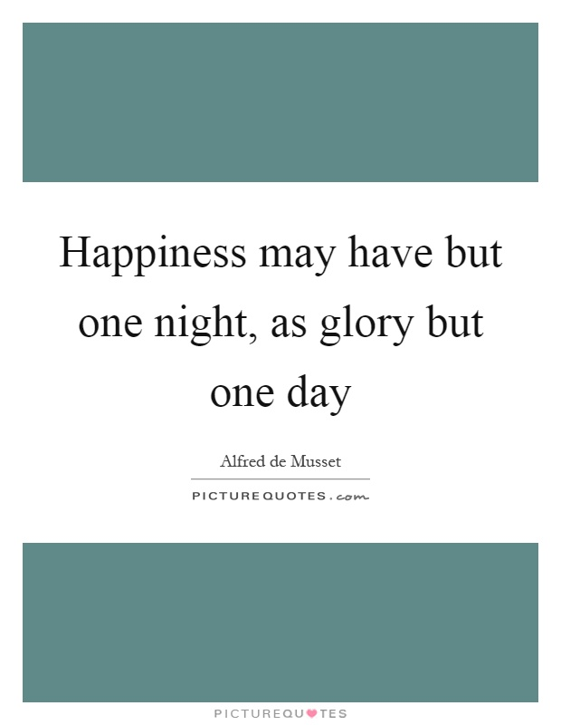 Happiness may have but one night, as glory but one day Picture Quote #1