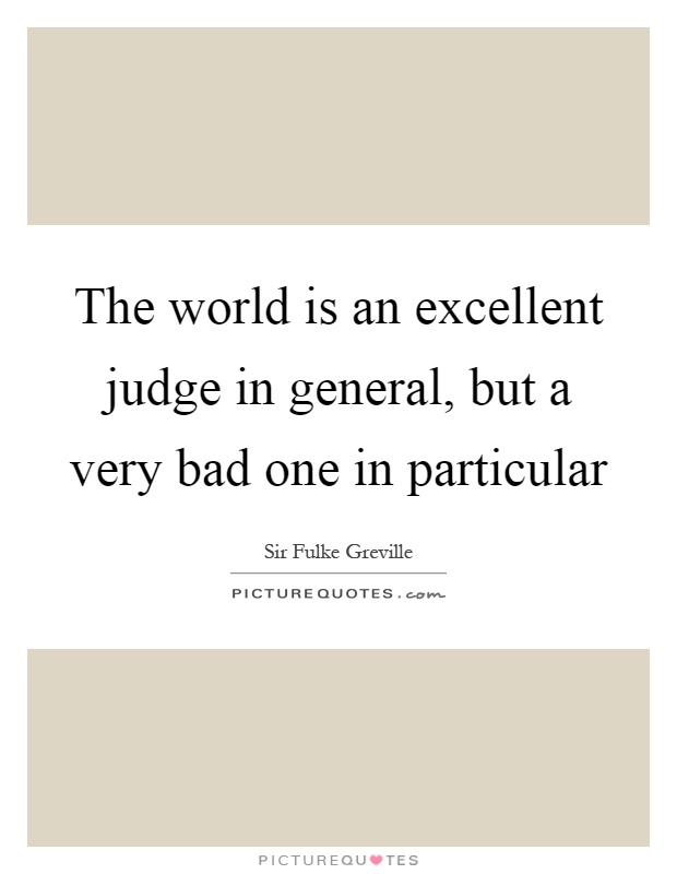 The world is an excellent judge in general, but a very bad one in particular Picture Quote #1