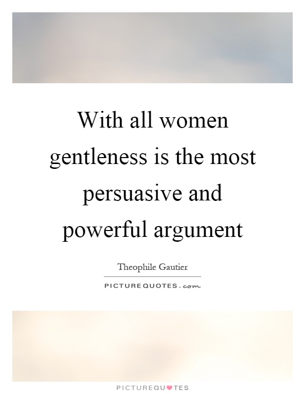 With all women gentleness is the most persuasive and powerful argument Picture Quote #1