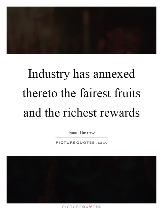 Industry has annexed thereto the fairest fruits and the richest rewards Picture Quote #1