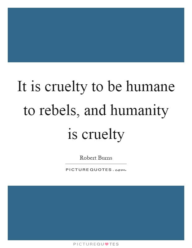 It is cruelty to be humane to rebels, and humanity is cruelty Picture Quote #1