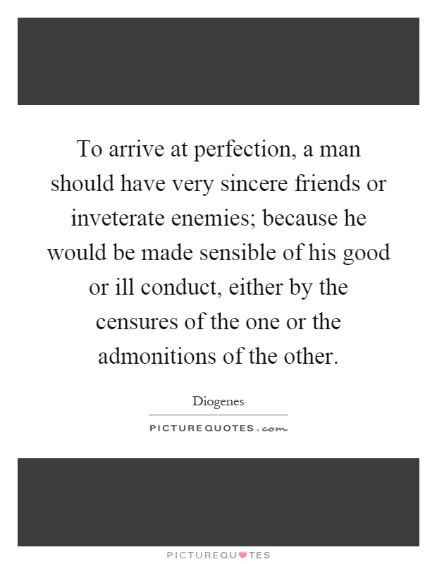 To arrive at perfection, a man should have very sincere friends or inveterate enemies; because he would be made sensible of his good or ill conduct, either by the censures of the one or the admonitions of the other Picture Quote #1