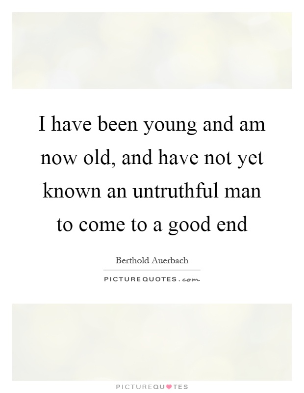I have been young and am now old, and have not yet known an untruthful man to come to a good end Picture Quote #1