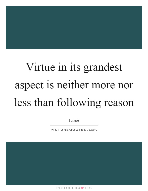 Virtue in its grandest aspect is neither more nor less than following reason Picture Quote #1