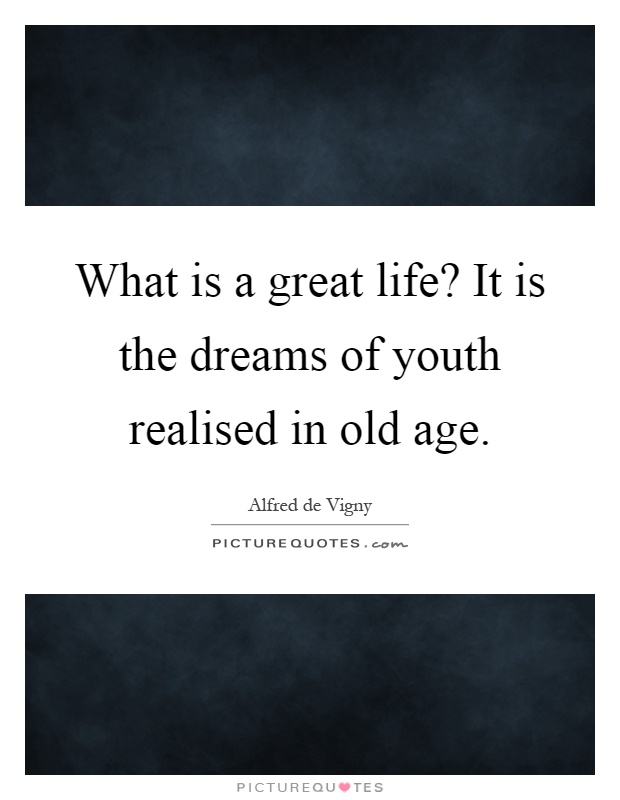 What is a great life? It is the dreams of youth realised in old age Picture Quote #1