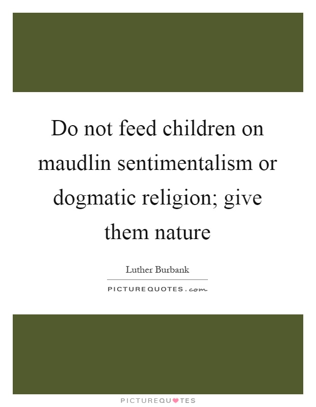 Do not feed children on maudlin sentimentalism or dogmatic religion; give them nature Picture Quote #1