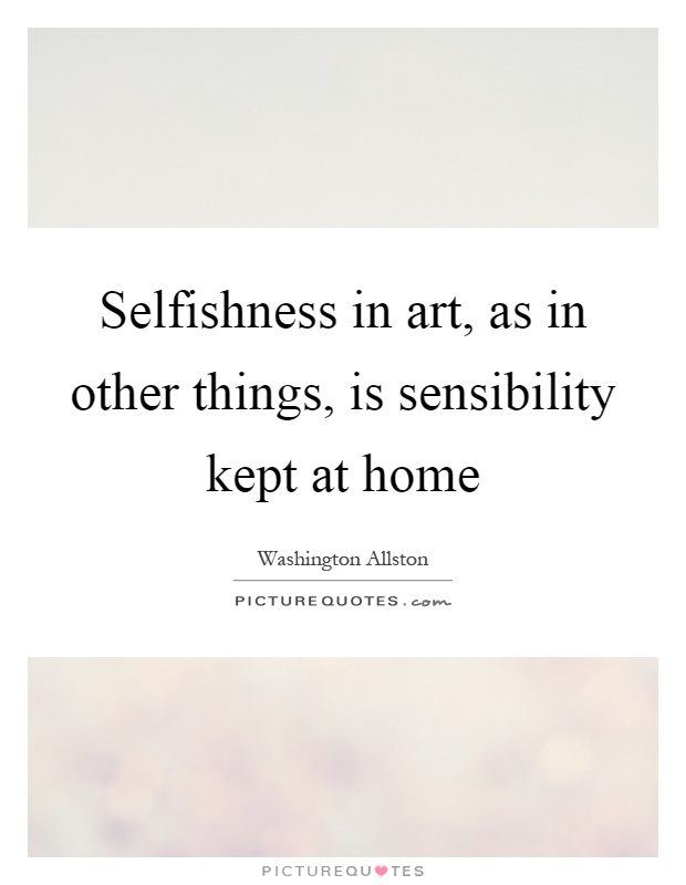 Selfishness in art, as in other things, is sensibility kept at home Picture Quote #1