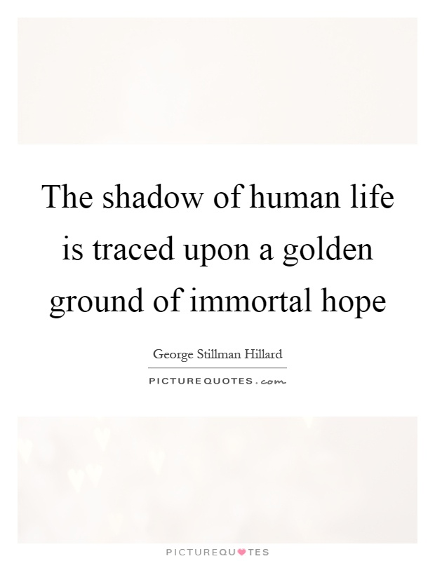 The shadow of human life is traced upon a golden ground of immortal hope Picture Quote #1