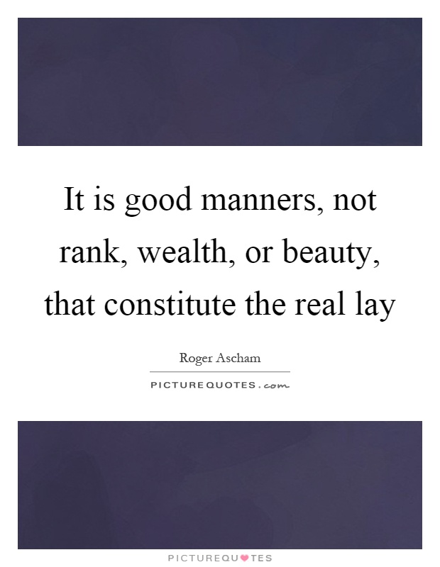 It is good manners, not rank, wealth, or beauty, that constitute the real lay Picture Quote #1