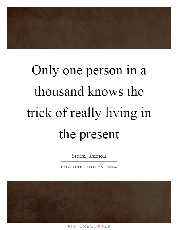 Only one person in a thousand knows the trick of really living in the present Picture Quote #1