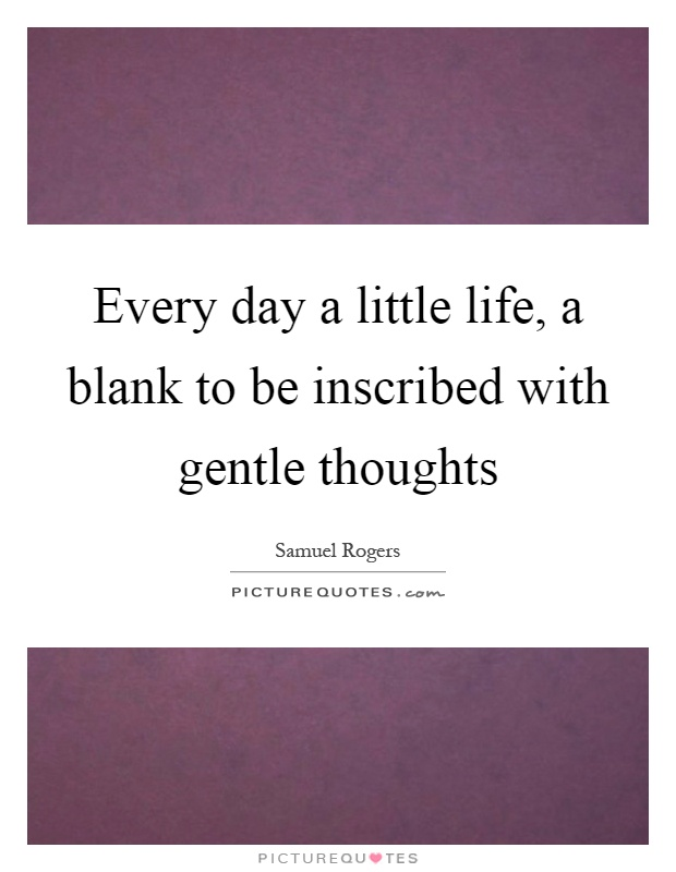 Every day a little life, a blank to be inscribed with gentle thoughts Picture Quote #1