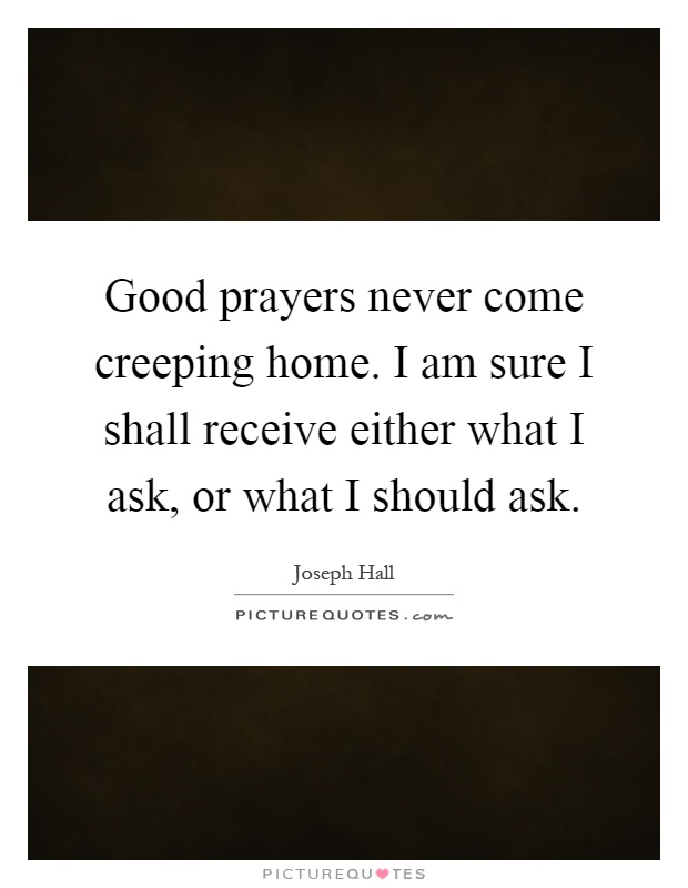 Good prayers never come creeping home. I am sure I shall receive either what I ask, or what I should ask Picture Quote #1