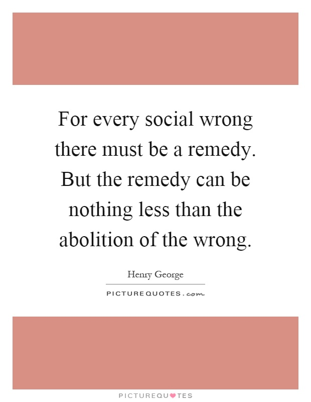 For every social wrong there must be a remedy. But the remedy can be nothing less than the abolition of the wrong Picture Quote #1