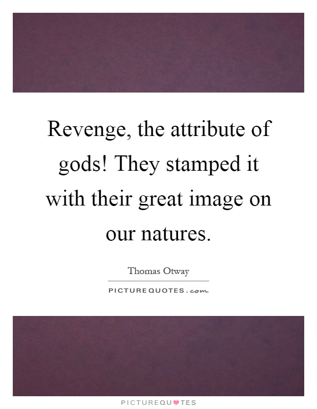 Revenge, the attribute of gods! They stamped it with their great image on our natures Picture Quote #1