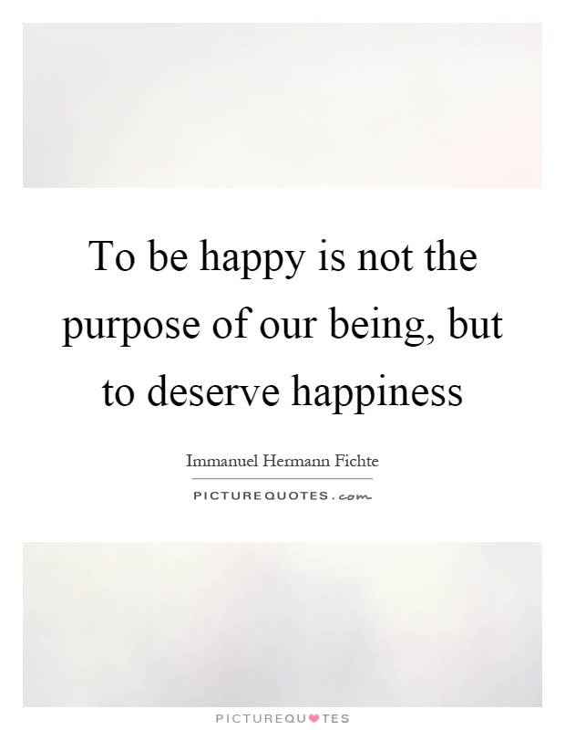 To be happy is not the purpose of our being, but to deserve happiness Picture Quote #1