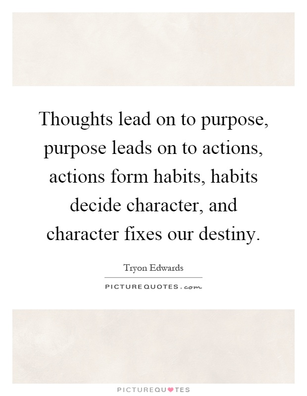 Thoughts lead on to purpose, purpose leads on to actions, actions form habits, habits decide character, and character fixes our destiny Picture Quote #1