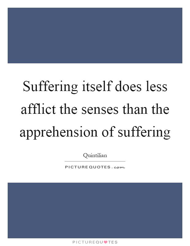 Suffering itself does less afflict the senses than the apprehension of suffering Picture Quote #1