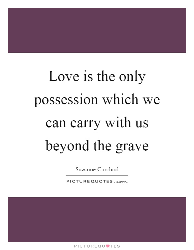 Love is the only possession which we can carry with us beyond the grave Picture Quote #1