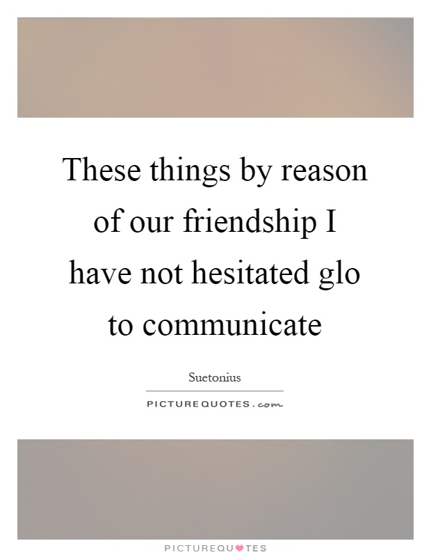 These things by reason of our friendship I have not hesitated glo to communicate Picture Quote #1