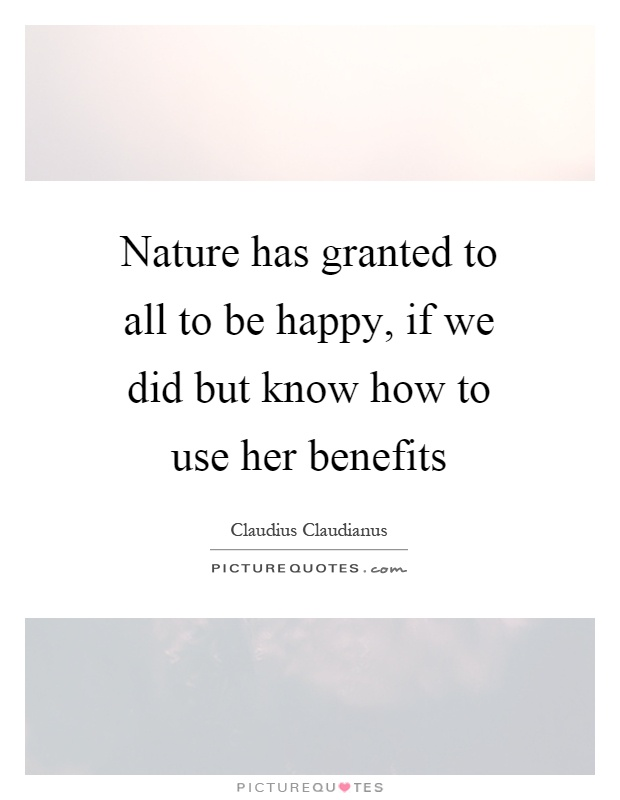 Nature has granted to all to be happy, if we did but know how to use her benefits Picture Quote #1