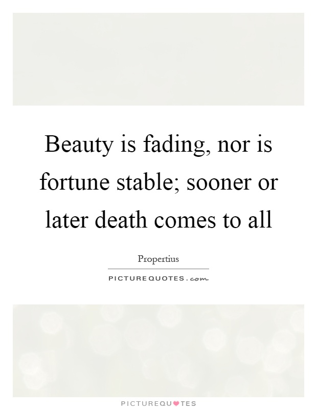 Beauty is fading, nor is fortune stable; sooner or later death comes to all Picture Quote #1