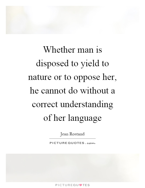 Whether man is disposed to yield to nature or to oppose her, he cannot do without a correct understanding of her language Picture Quote #1
