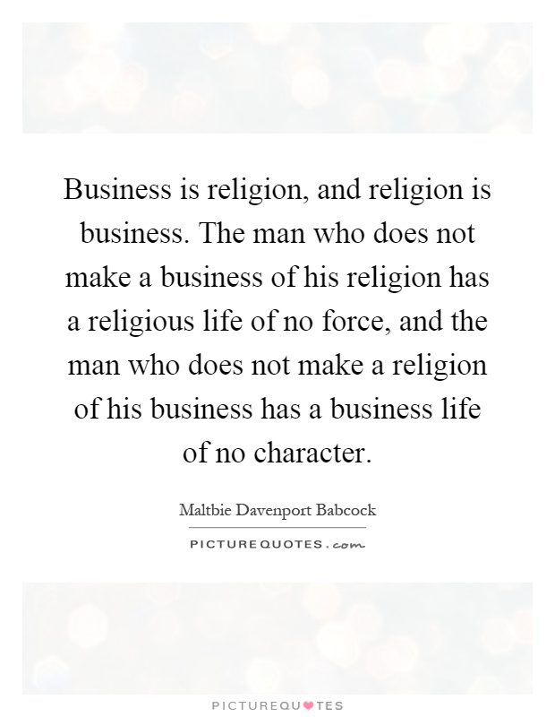 Business is religion, and religion is business. The man who does not make a business of his religion has a religious life of no force, and the man who does not make a religion of his business has a business life of no character Picture Quote #1