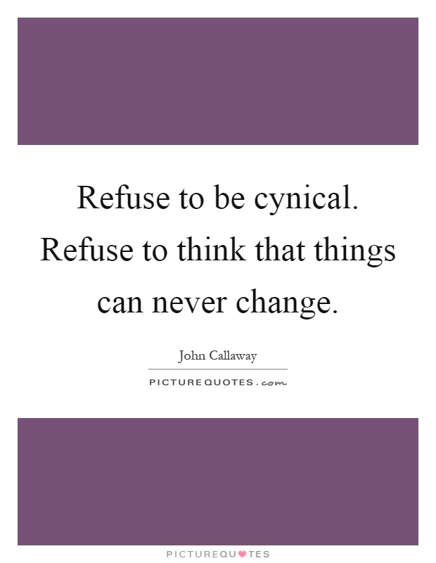 Refuse to be cynical. Refuse to think that things can never change Picture Quote #1