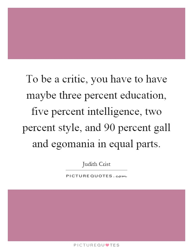 To be a critic, you have to have maybe three percent education, five percent intelligence, two percent style, and 90 percent gall and egomania in equal parts Picture Quote #1