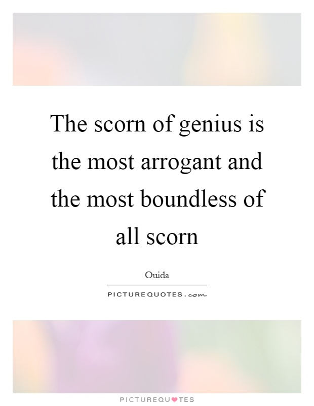 The scorn of genius is the most arrogant and the most boundless of all scorn Picture Quote #1